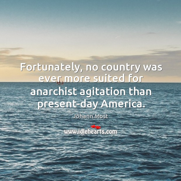 Fortunately, no country was ever more suited for anarchist agitation than present-day america. Image