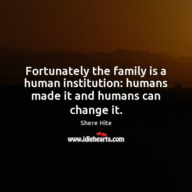 Fortunately the family is a human institution: humans made it and humans can change it. Image