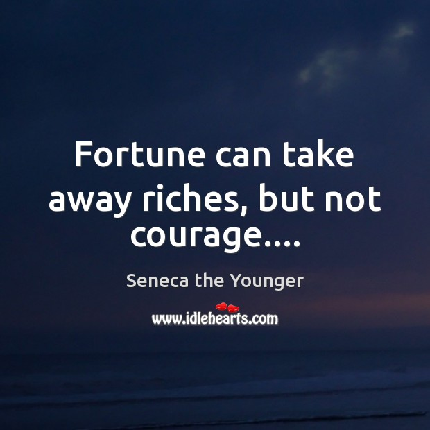 Fortune can take away riches, but not courage…. Seneca the Younger Picture Quote