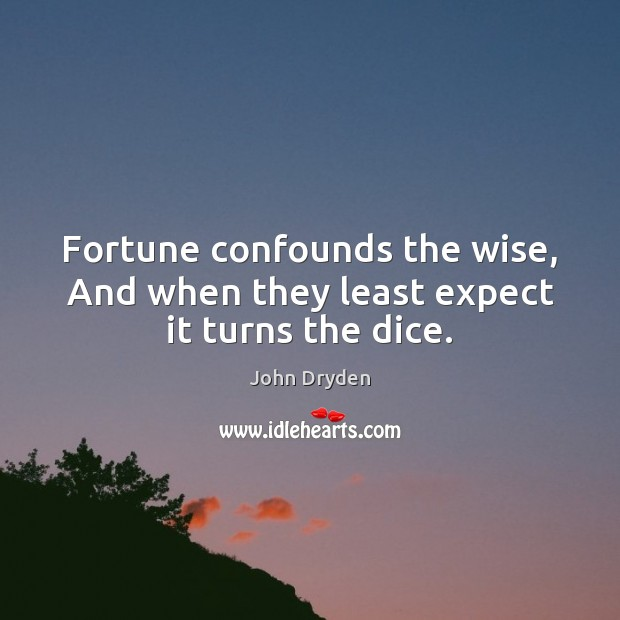 Fortune confounds the wise, And when they least expect it turns the dice. Image