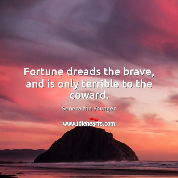 Fortune dreads the brave, and is only terrible to the coward. Image
