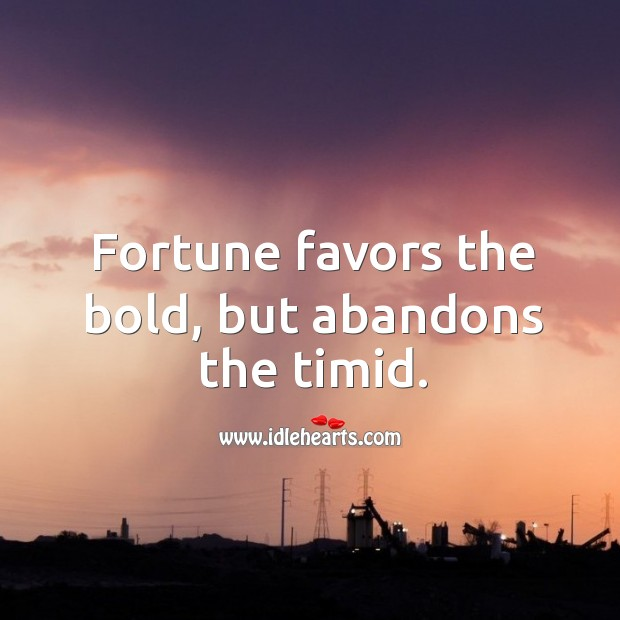 Fortune favors the bold, but abandons the timid. Image