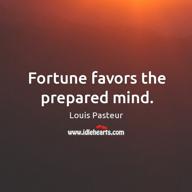 Image, Fortune favors the prepared mind.