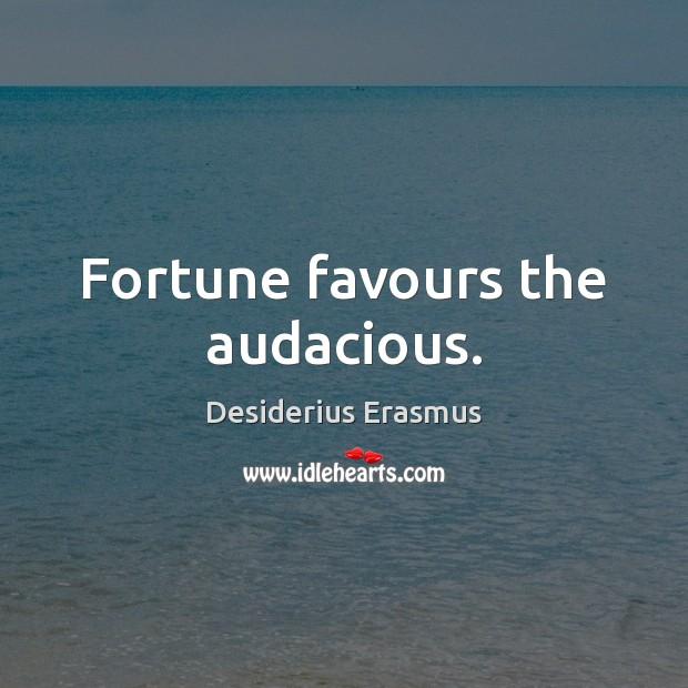 Fortune favours the audacious. Desiderius Erasmus Picture Quote