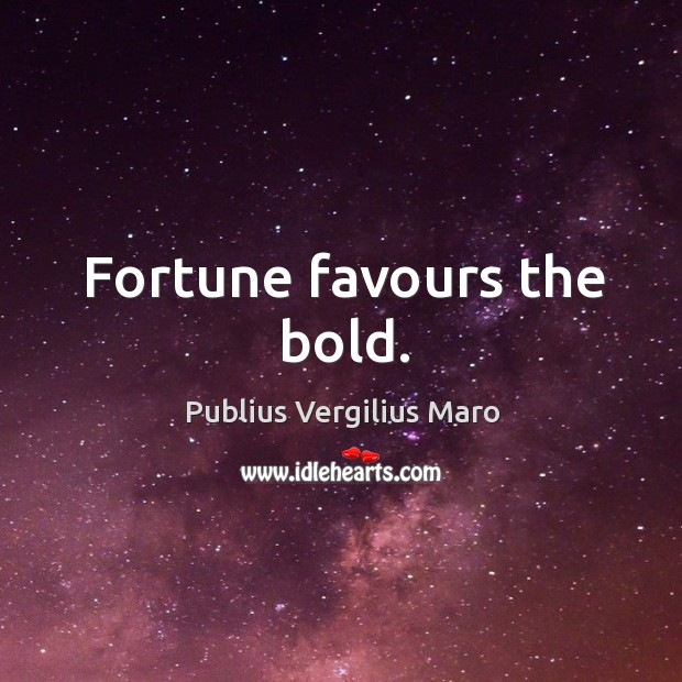 Fortune favours the bold. Image