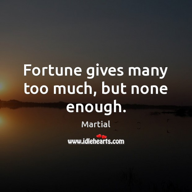 Fortune gives many too much, but none enough. Image