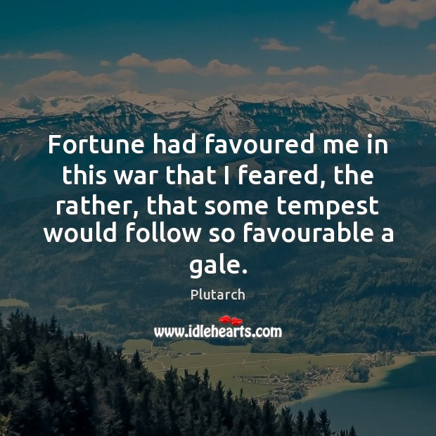 Fortune had favoured me in this war that I feared, the rather, Plutarch Picture Quote