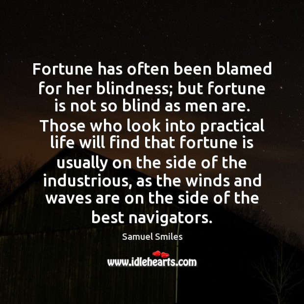 Fortune has often been blamed for her blindness; but fortune is not Samuel Smiles Picture Quote