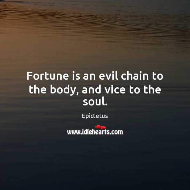 Fortune is an evil chain to the body, and vice to the soul. Image