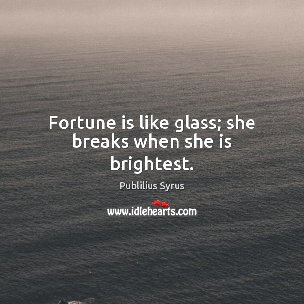 Fortune is like glass; she breaks when she is brightest. Image