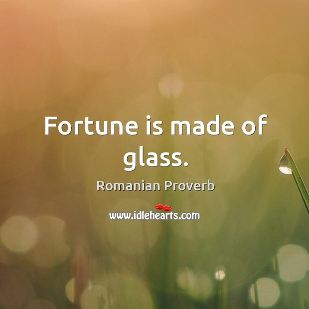 Fortune is made of glass. Romanian Proverbs Image