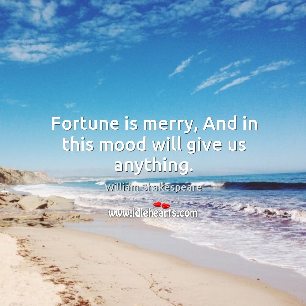 Fortune is merry, And in this mood will give us anything. Image