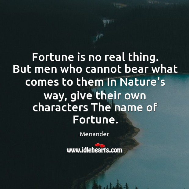 Fortune is no real thing. But men who cannot bear what comes Menander Picture Quote
