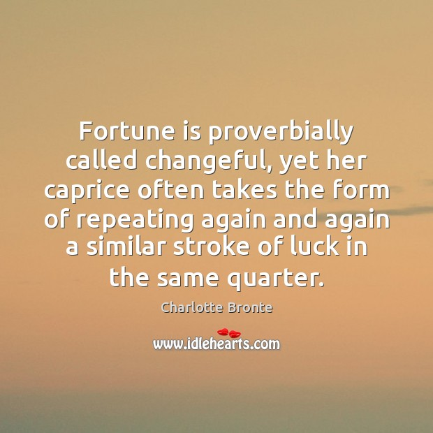 Fortune is proverbially called changeful, yet her caprice often takes the form Charlotte Bronte Picture Quote