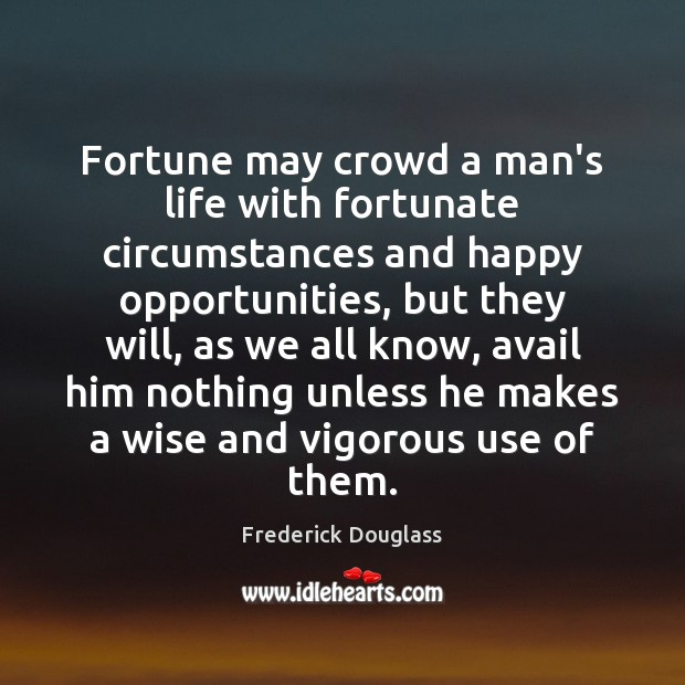 Fortune may crowd a man's life with fortunate circumstances and happy opportunities, Frederick Douglass Picture Quote