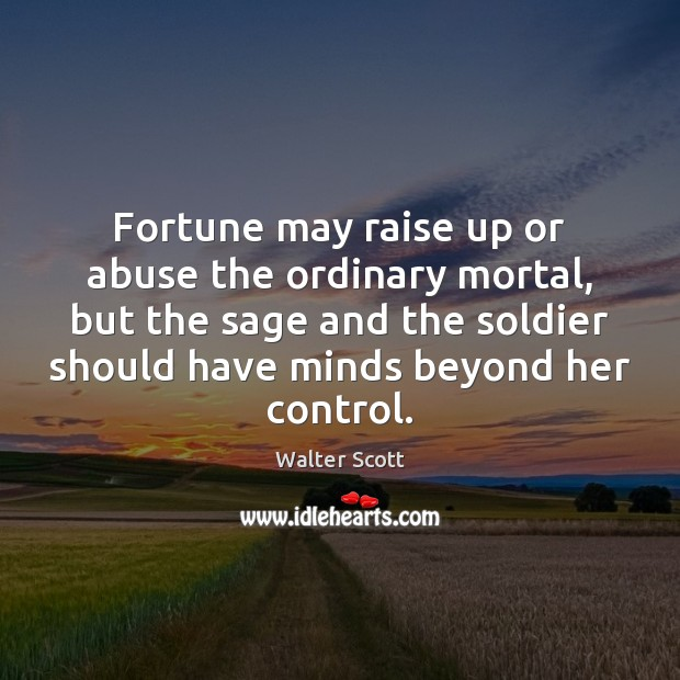 Fortune may raise up or abuse the ordinary mortal, but the sage Walter Scott Picture Quote