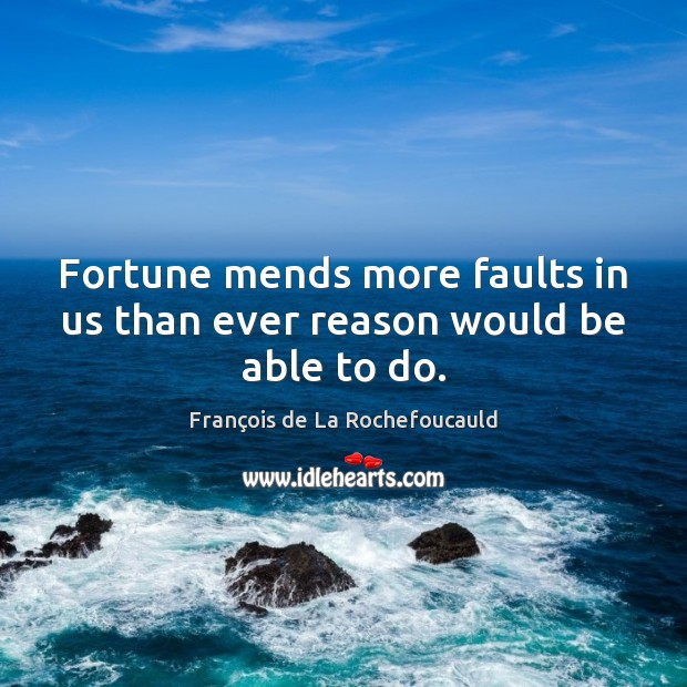 Image, Fortune mends more faults in us than ever reason would be able to do.