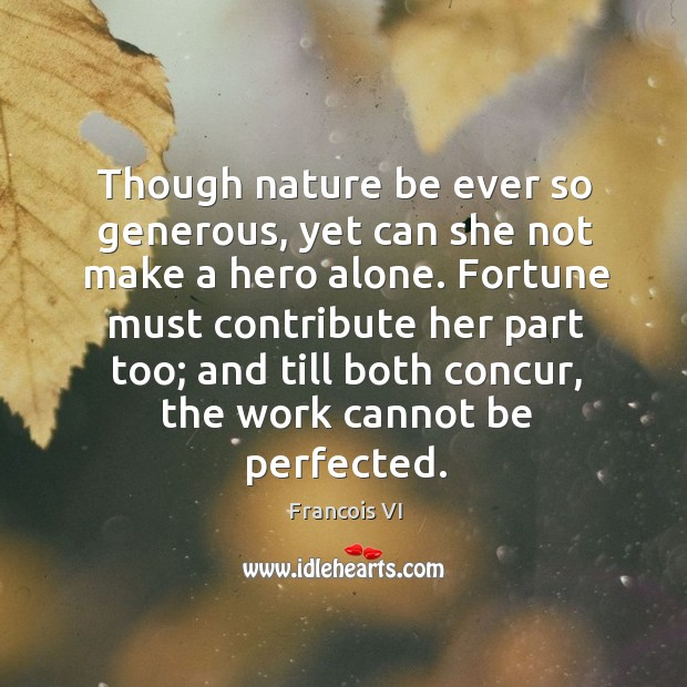 Fortune must contribute her part too; and till both concur, the work cannot be perfected. Image