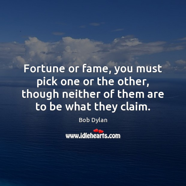 Fortune or fame, you must pick one or the other, though neither Image