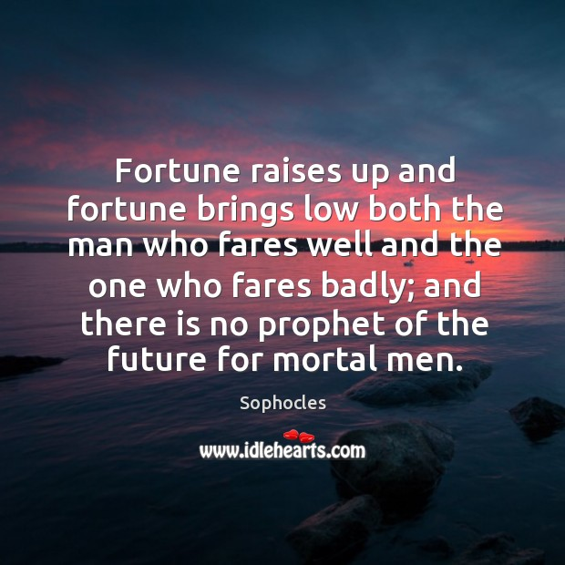 Fortune raises up and fortune brings low both the man who fares well and the one who fares badly; Image