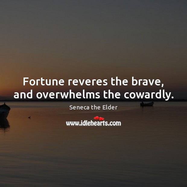 Fortune reveres the brave, and overwhelms the cowardly. Seneca the Elder Picture Quote