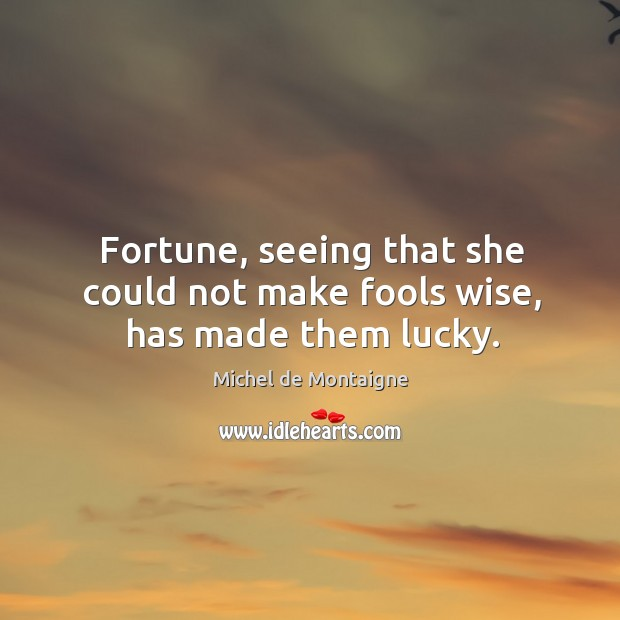Image, Fortune, seeing that she could not make fools wise, has made them lucky.