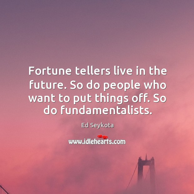 Fortune tellers live in the future. So do people who want to Ed Seykota Picture Quote