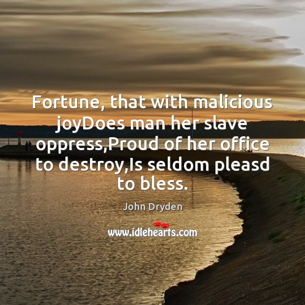 Fortune, that with malicious joyDoes man her slave oppress,Proud of her Image