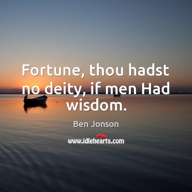 Fortune, thou hadst no deity, if men Had wisdom. Image