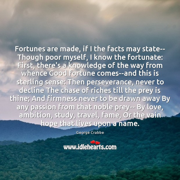 Fortunes are made, if I the facts may state– Though poor myself, George Crabbe Picture Quote