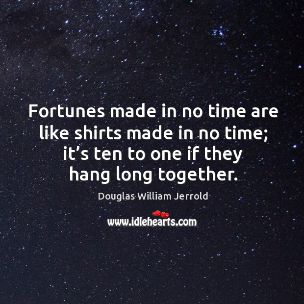 Image, Fortunes made in no time are like shirts made in no time; it's ten to one if they hang long together.