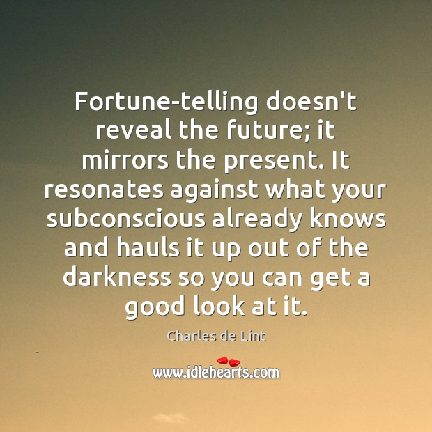 Fortune-telling doesn't reveal the future; it mirrors the present. It resonates against Charles de Lint Picture Quote