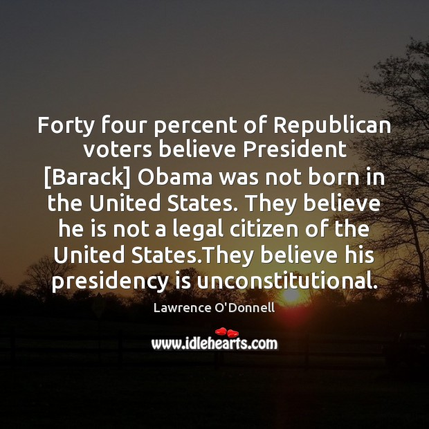 Forty four percent of Republican voters believe President [Barack] Obama was not Lawrence O'Donnell Picture Quote