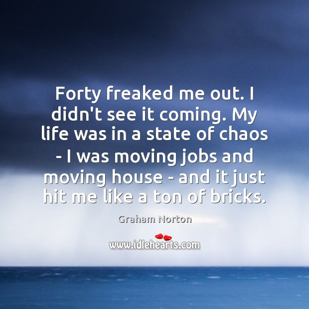 Forty freaked me out. I didn't see it coming. My life was Graham Norton Picture Quote
