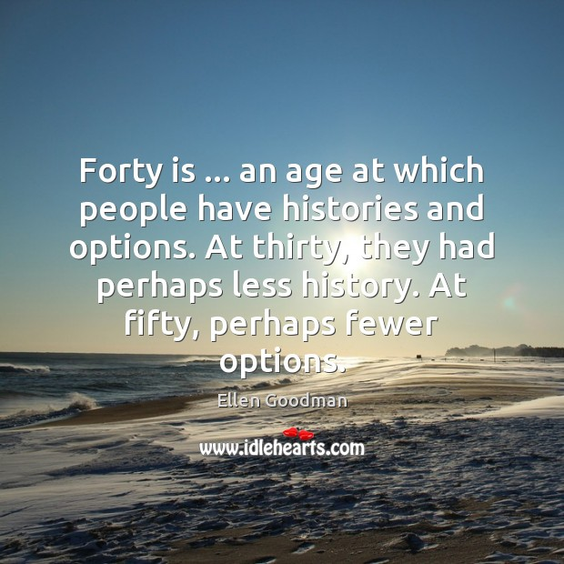 Forty is … an age at which people have histories and options. At Ellen Goodman Picture Quote