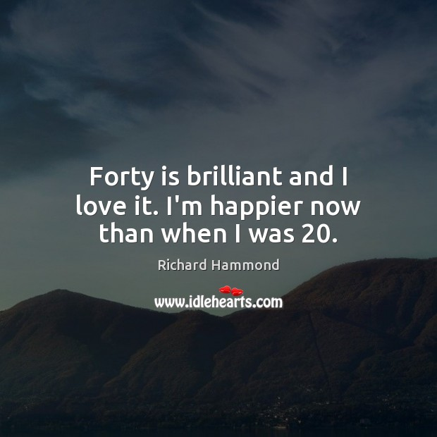 Forty is brilliant and I love it. I'm happier now than when I was 20. Richard Hammond Picture Quote