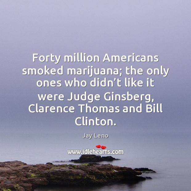 Image, Forty million Americans smoked marijuana; the only ones who didn't like