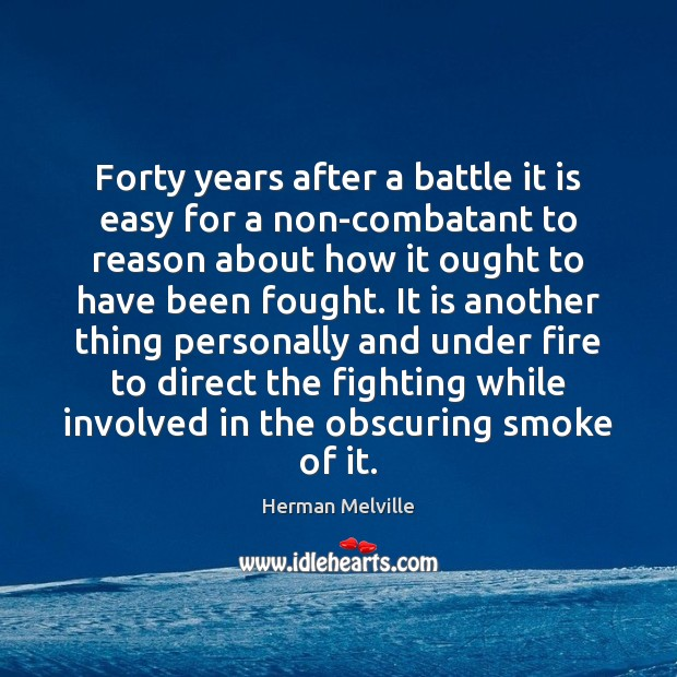 Forty years after a battle it is easy for a non-combatant to Herman Melville Picture Quote