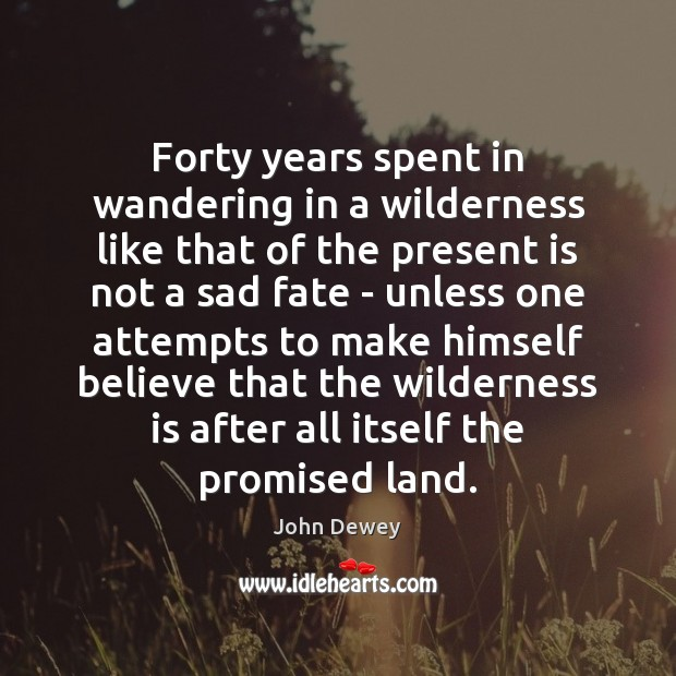 Forty years spent in wandering in a wilderness like that of the John Dewey Picture Quote
