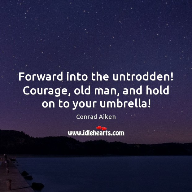 Image, Forward into the untrodden! Courage, old man, and hold on to your umbrella!