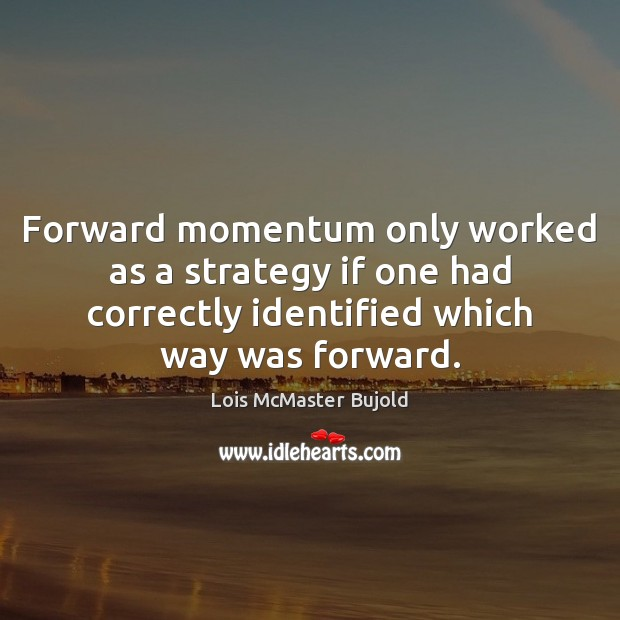 Forward momentum only worked as a strategy if one had correctly identified Lois McMaster Bujold Picture Quote