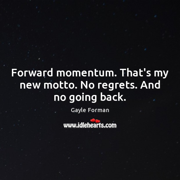 Forward momentum. That's my new motto. No regrets. And no going back. Gayle Forman Picture Quote