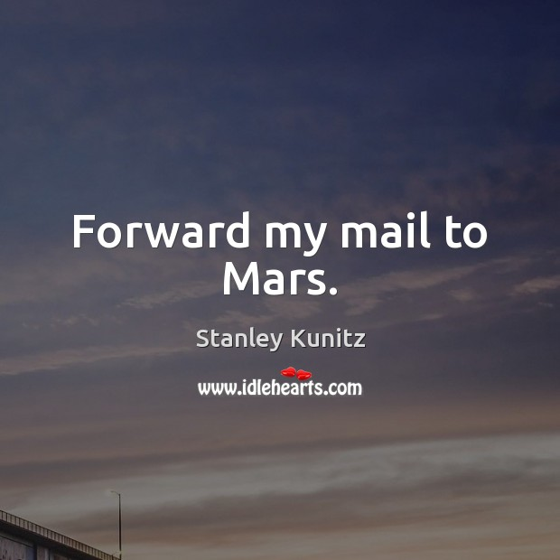 Stanley Kunitz Picture Quote image saying: Forward my mail to Mars.