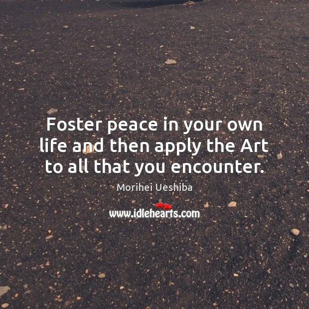 Foster peace in your own life and then apply the Art to all that you encounter. Image