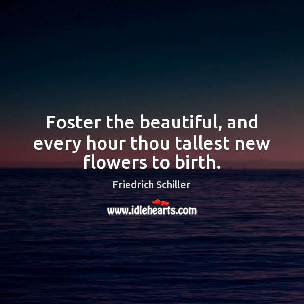 Foster the beautiful, and every hour thou tallest new flowers to birth. Friedrich Schiller Picture Quote
