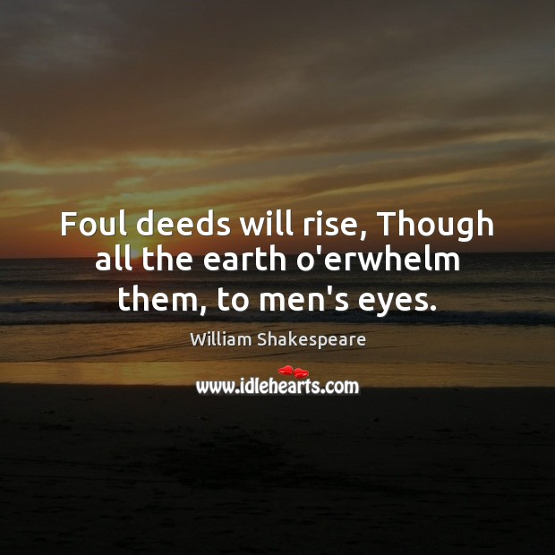 Image, Foul deeds will rise, Though all the earth o'erwhelm them, to men's eyes.