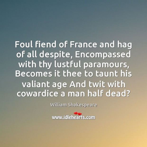 Foul fiend of France and hag of all despite, Encompassed with thy Image