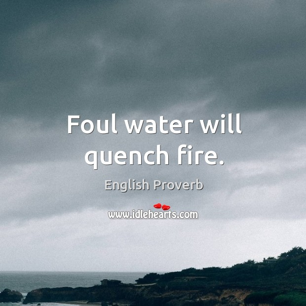 Image, Foul water will quench fire.