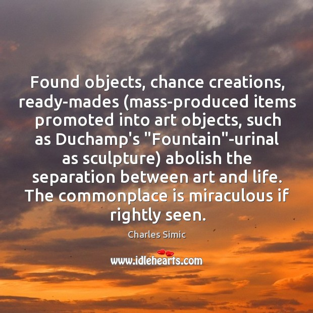 Found objects, chance creations, ready-mades (mass-produced items promoted into art objects, such Charles Simic Picture Quote