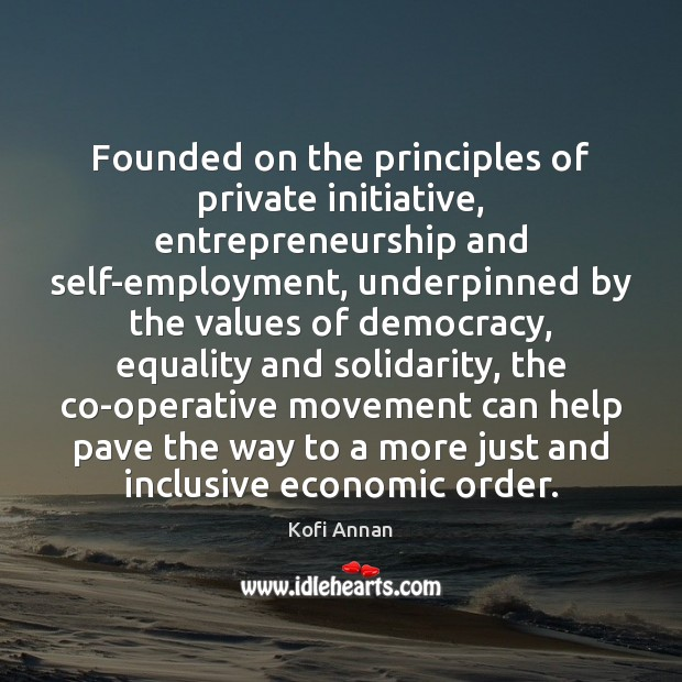 Founded on the principles of private initiative, entrepreneurship and self-employment, underpinned by Kofi Annan Picture Quote